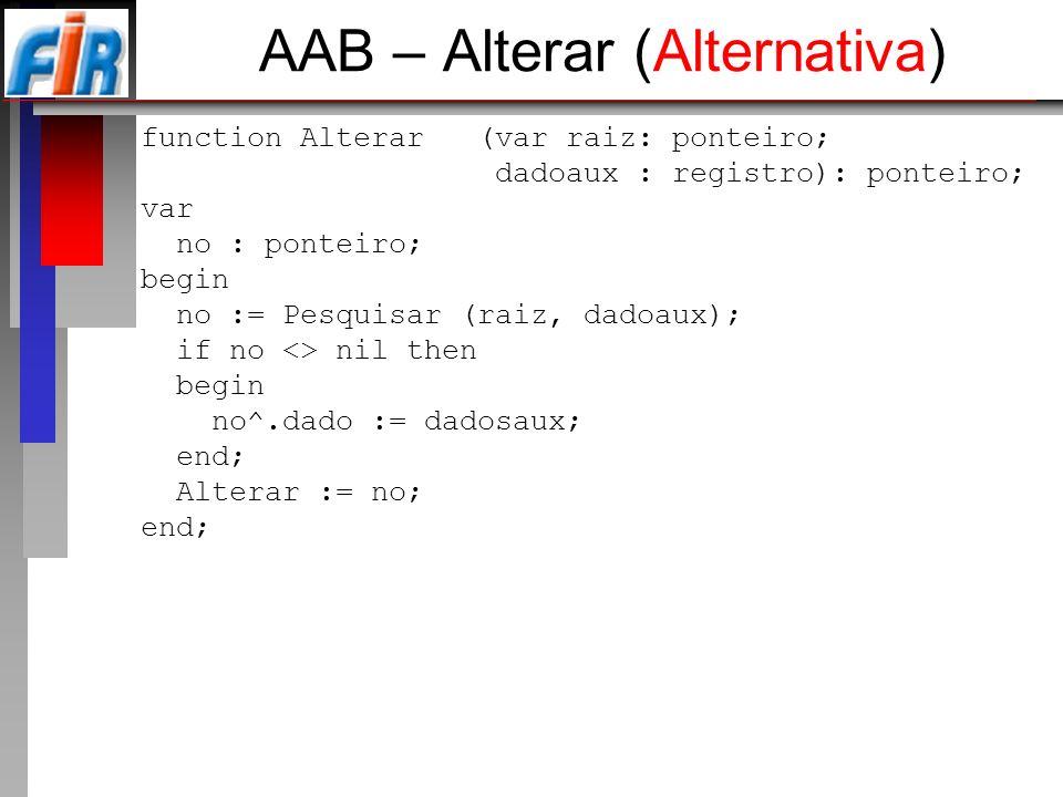 AAB – Alterar (Alternativa) function Alterar (var raiz: ponteiro; dadoaux : registro): ponteiro; var no : ponteiro; begin no := Pesquisar (raiz, dadoa