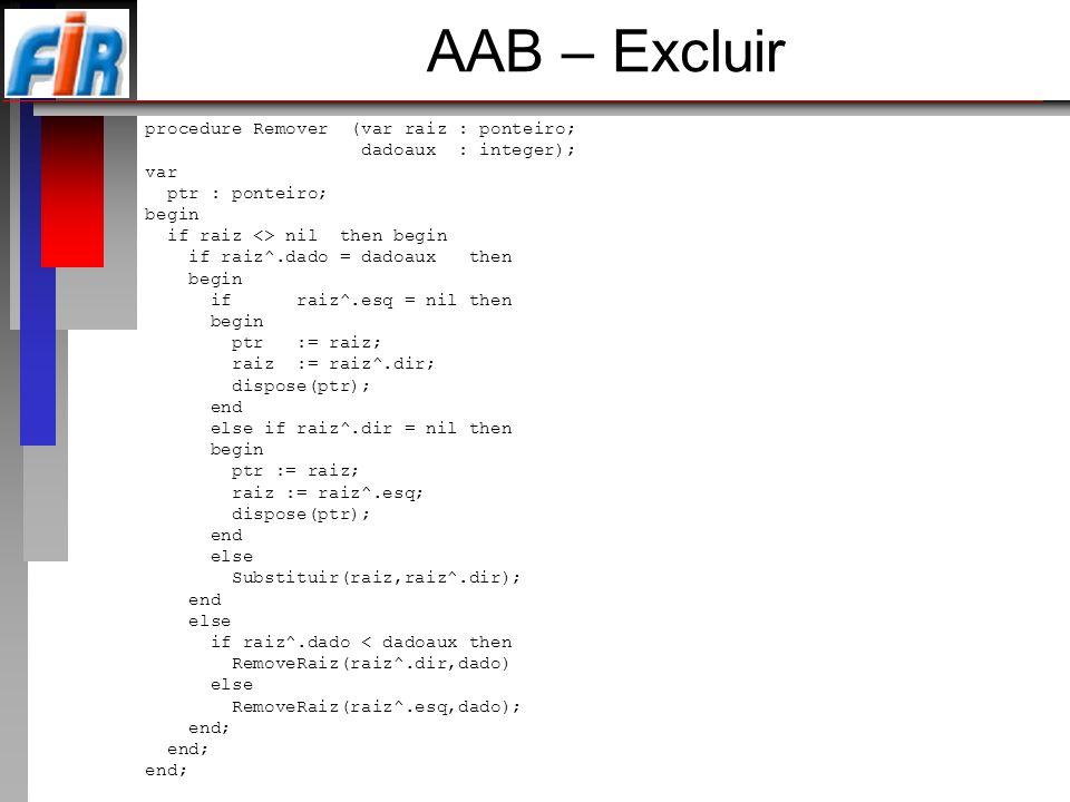 AAB – Excluir procedure Remover (var raiz : ponteiro; dadoaux : integer); var ptr : ponteiro; begin if raiz <> nil then begin if raiz^.dado = dadoaux