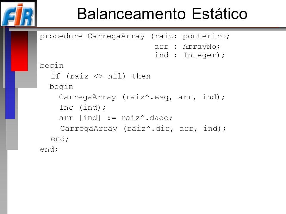 Balanceamento Estático procedure CarregaArray (raiz: ponteriro; arr : ArrayNo; ind : Integer); begin if (raiz <> nil) then begin CarregaArray (raiz^.e