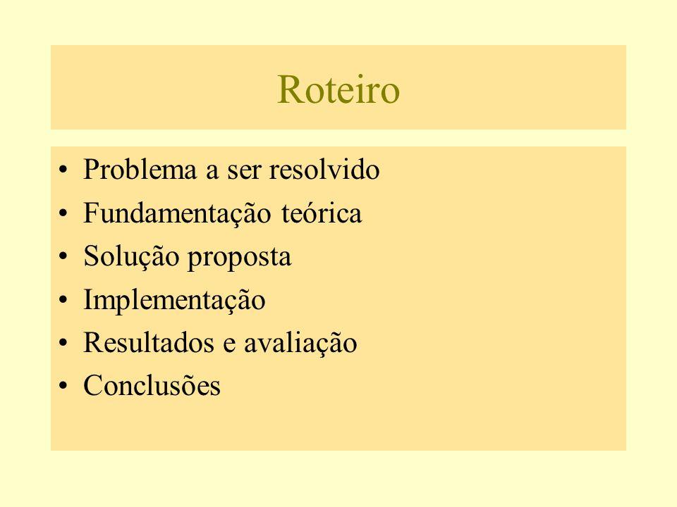 Roteiro Problema a ser resolvido Fundamentação teórica Solução proposta Implementação Resultados e avaliação Conclusões