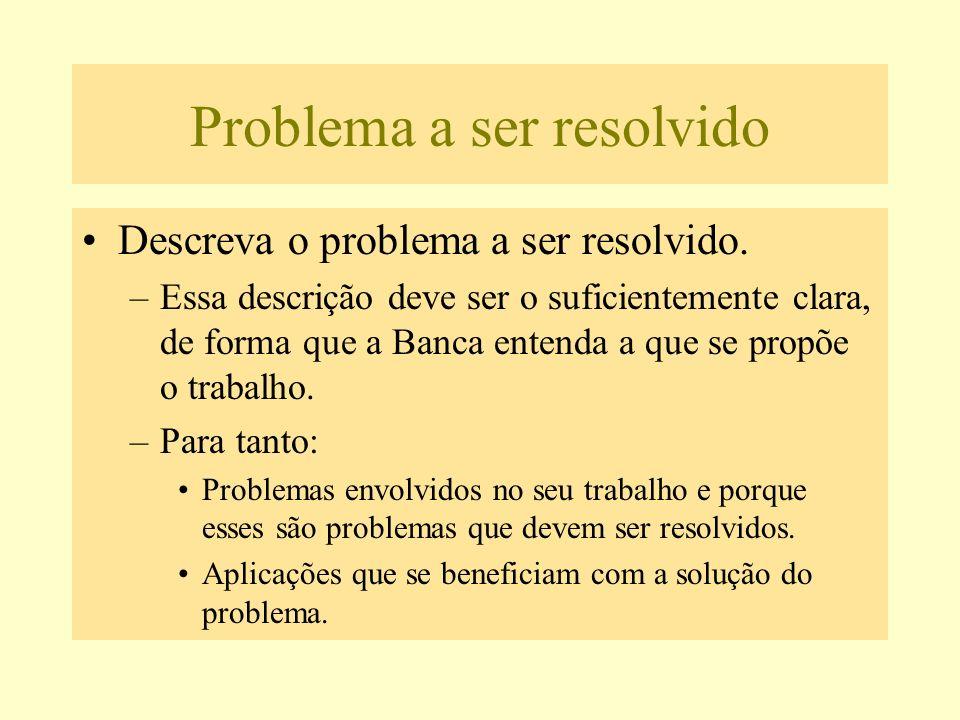 Problema a ser resolvido Descreva o problema a ser resolvido. –Essa descrição deve ser o suficientemente clara, de forma que a Banca entenda a que se