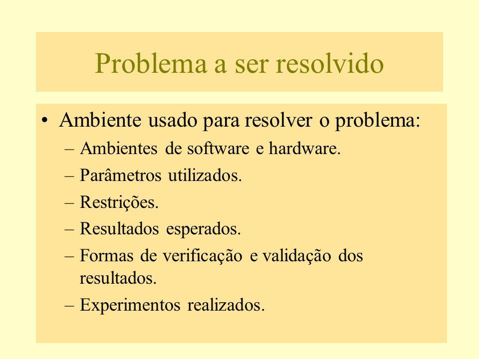 Problema a ser resolvido Ambiente usado para resolver o problema: –Ambientes de software e hardware. –Parâmetros utilizados. –Restrições. –Resultados