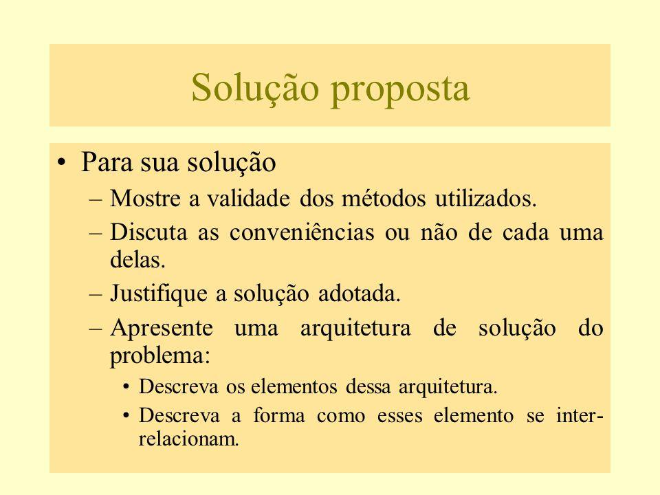 Solução proposta Para sua solução –Mostre a validade dos métodos utilizados. –Discuta as conveniências ou não de cada uma delas. –Justifique a solução