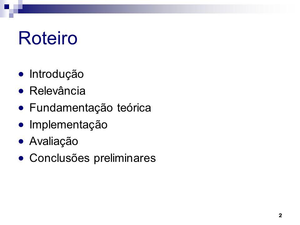 2 Roteiro Introdução Relevância Fundamentação teórica Implementação Avaliação Conclusões preliminares
