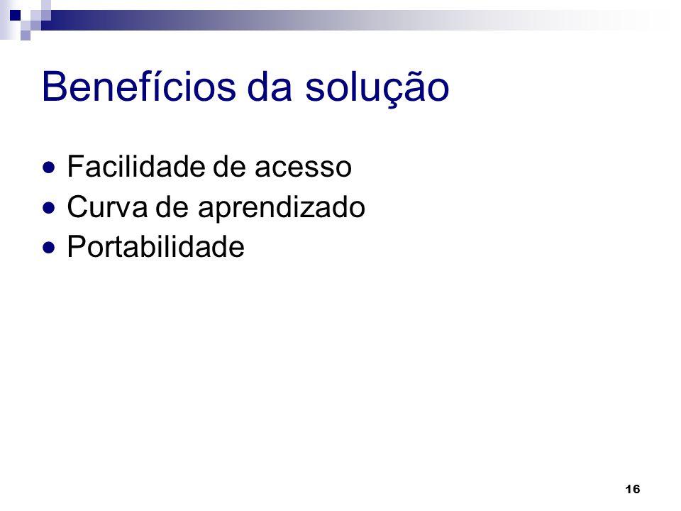Benefícios da solução Facilidade de acesso Curva de aprendizado Portabilidade 16