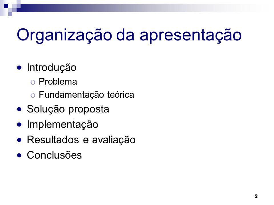 Organização da apresentação Introdução Problema Fundamentação teórica Solução proposta Implementação Resultados e avaliação Conclusões 2