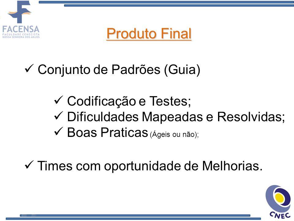 Produto Final Conjunto de Padrões (Guia) Codificação e Testes; Dificuldades Mapeadas e Resolvidas; Boas Praticas (Ágeis ou não); Times com oportunidade de Melhorias.