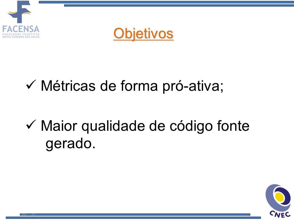 Objetivos Métricas de forma pró-ativa; Maior qualidade de código fonte gerado.