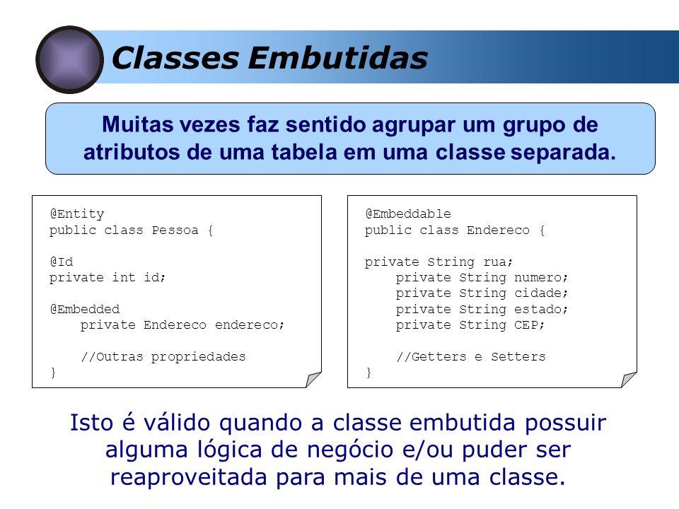 Classes Embutidas Muitas vezes faz sentido agrupar um grupo de atributos de uma tabela em uma classe separada. @Entity public class Pessoa { @Id priva
