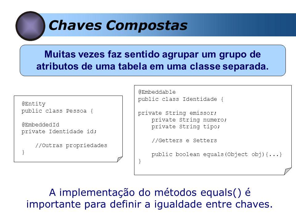 Chaves Compostas Muitas vezes faz sentido agrupar um grupo de atributos de uma tabela em uma classe separada. @Entity public class Pessoa { @EmbeddedI