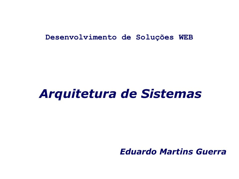 Arquitetura de Sistemas Eduardo Martins Guerra Desenvolvimento de Soluções WEB