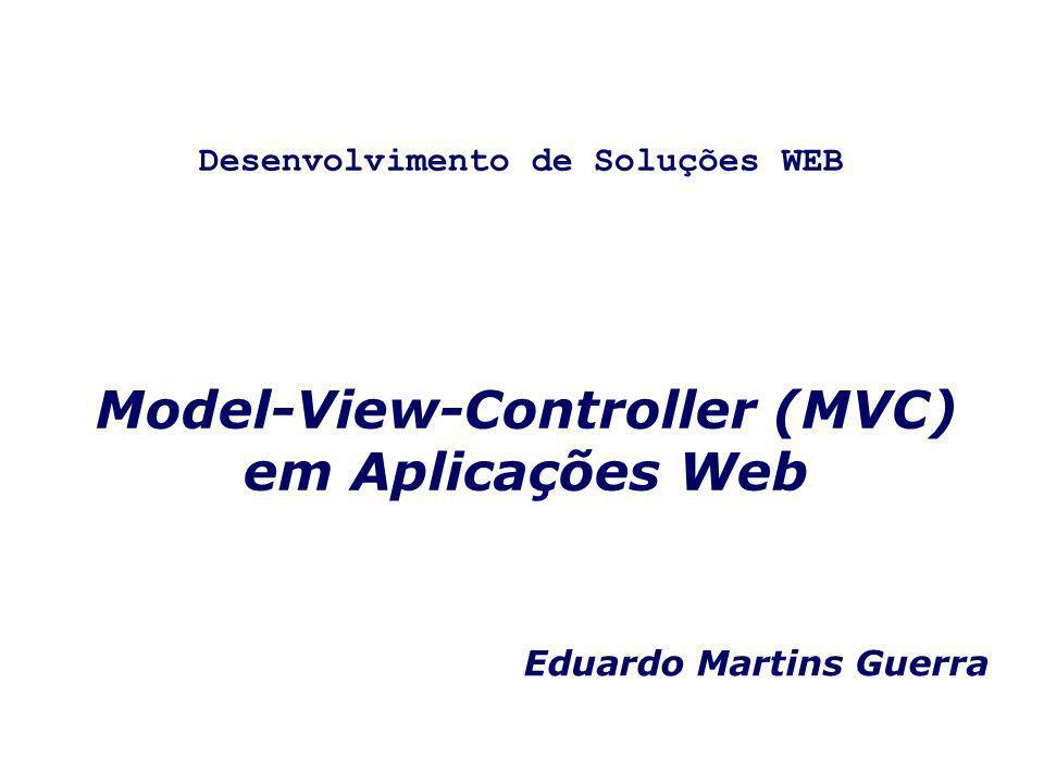 Model-View-Controller (MVC) em Aplicações Web Eduardo Martins Guerra Desenvolvimento de Soluções WEB