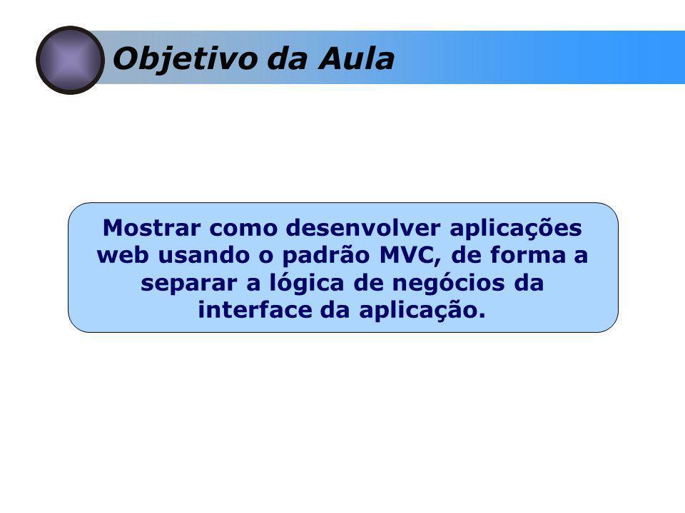 Objetivo da Aula Mostrar como desenvolver aplicações web usando o padrão MVC, de forma a separar a lógica de negócios da interface da aplicação.