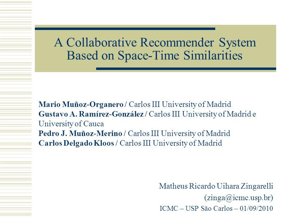 A Collaborative Recommender System Based on Space-Time Similarities Matheus Ricardo Uihara Zingarelli (zinga@icmc.usp.br) ICMC – USP São Carlos – 01/09/2010 Mario Muñoz-Organero / Carlos III University of Madrid Gustavo A.
