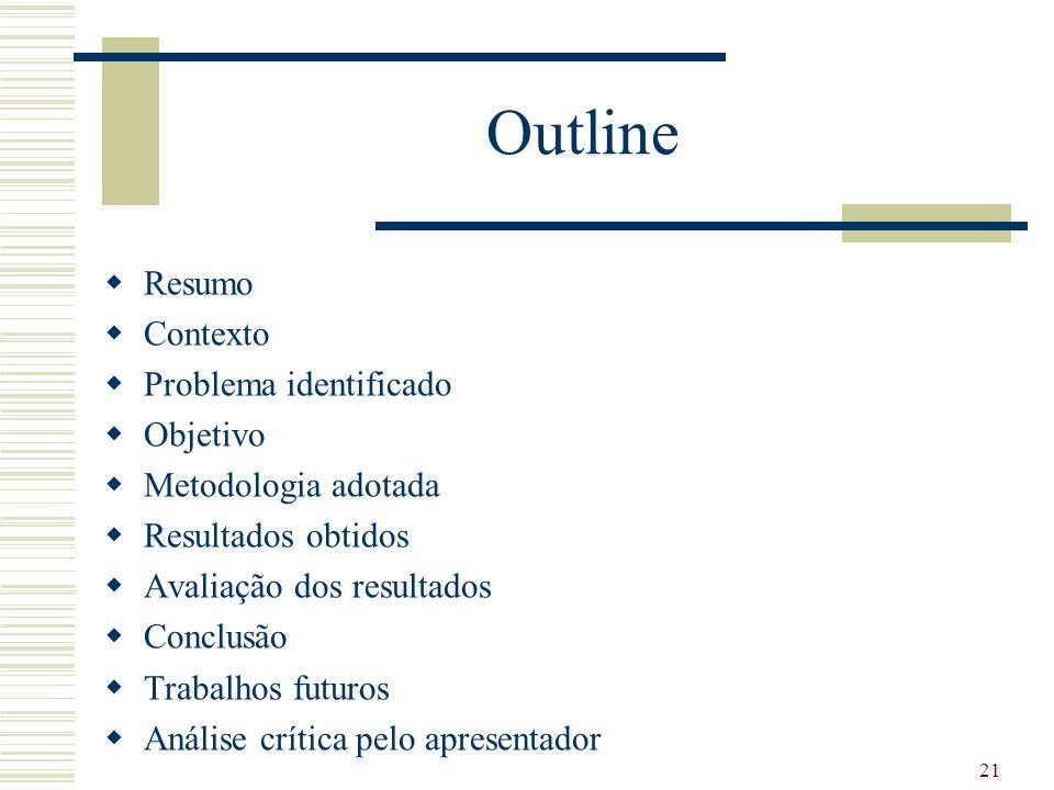 Outline Resumo Contexto Problema identificado Objetivo Metodologia adotada Resultados obtidos Avaliação dos resultados Conclusão Trabalhos futuros Análise crítica pelo apresentador 21