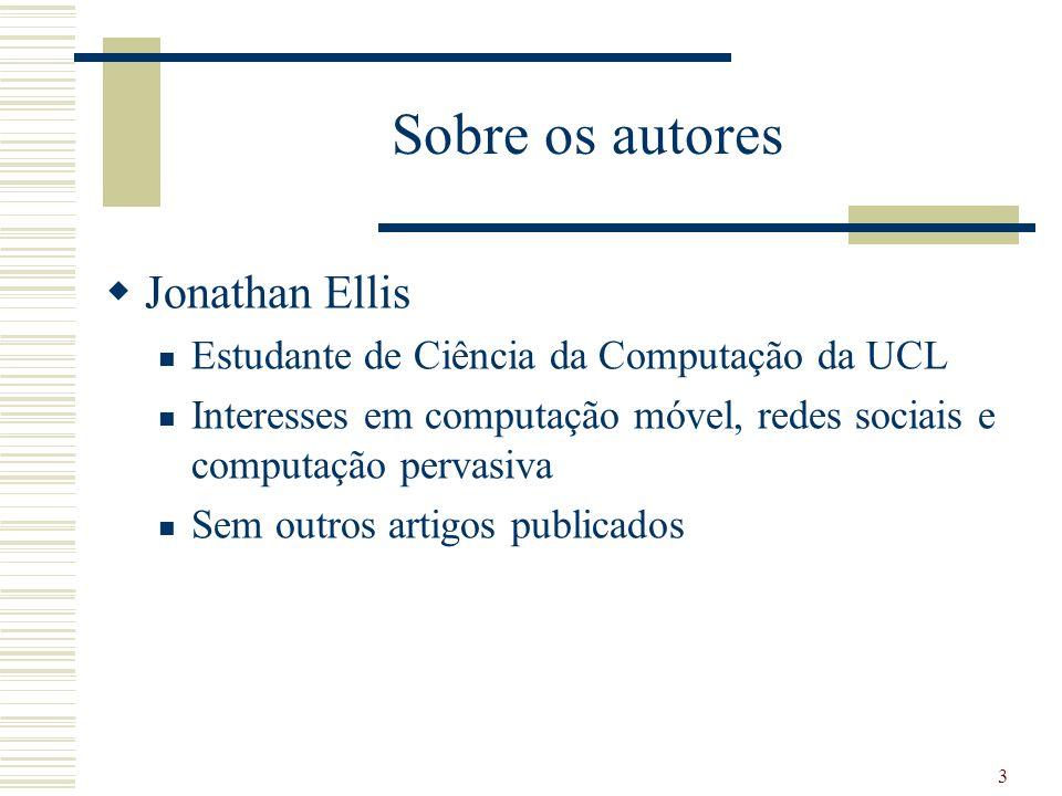 Sobre os autores Jonathan Ellis Estudante de Ciência da Computação da UCL Interesses em computação móvel, redes sociais e computação pervasiva Sem outros artigos publicados 3