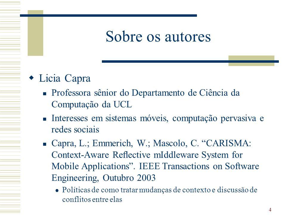 Sobre os autores Licia Capra Professora sênior do Departamento de Ciência da Computação da UCL Interesses em sistemas móveis, computação pervasiva e redes sociais Capra, L.; Emmerich, W.; Mascolo, C.