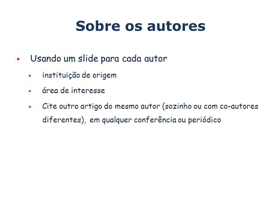 Sobre os autores Usando um slide para cada autor instituição de origem área de interesse Cite outro artigo do mesmo autor (sozinho ou com co-autores d