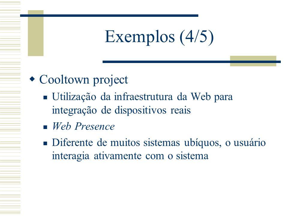 Exemplos (4/5) Cooltown project Utilização da infraestrutura da Web para integração de dispositivos reais Web Presence Diferente de muitos sistemas ubíquos, o usuário interagia ativamente com o sistema