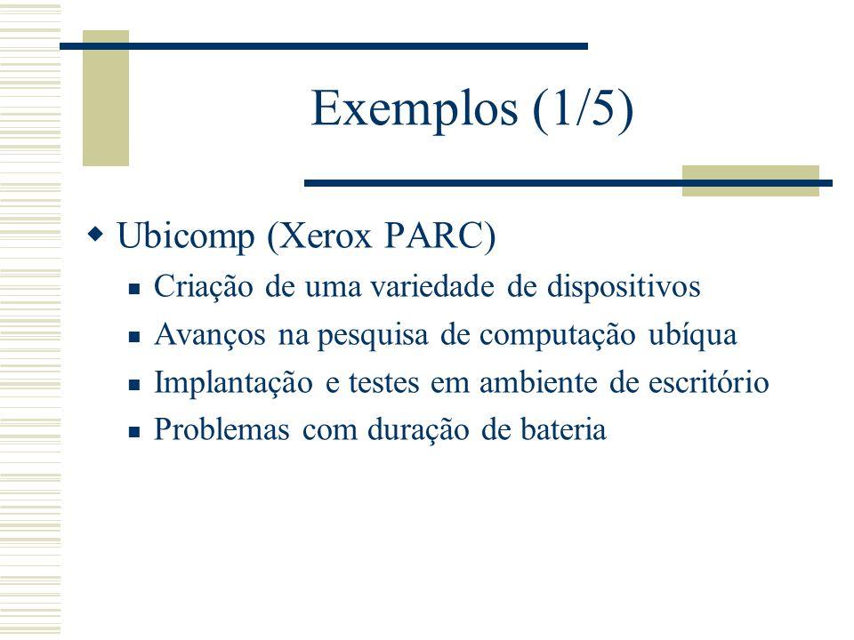 Exemplos (1/5) Ubicomp (Xerox PARC) Criação de uma variedade de dispositivos Avanços na pesquisa de computação ubíqua Implantação e testes em ambiente de escritório Problemas com duração de bateria