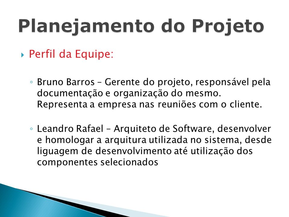 Perfil da Equipe: Bruno Barros – Gerente do projeto, responsável pela documentação e organização do mesmo. Representa a empresa nas reuniões com o cli