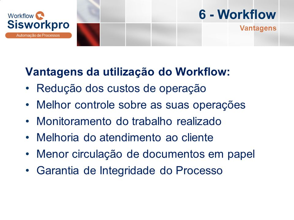 6 - Workflow Vantagens da utilização do Workflow: Redução dos custos de operação Melhor controle sobre as suas operações Monitoramento do trabalho rea