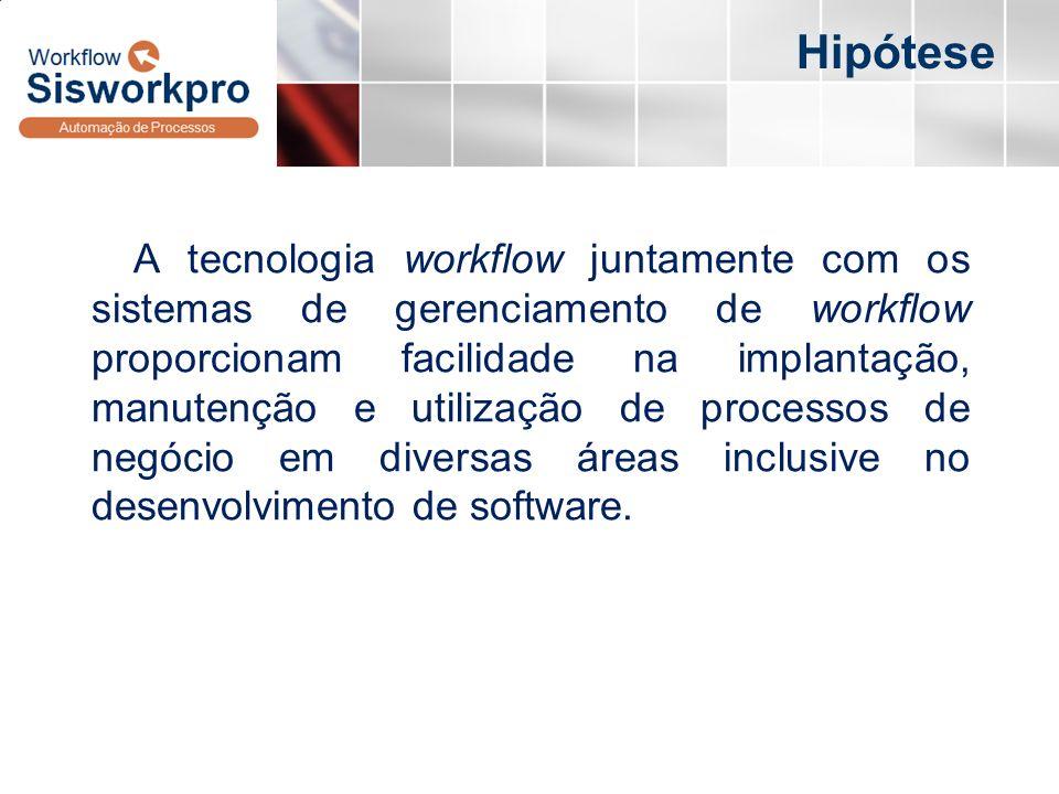 Hipótese A tecnologia workflow juntamente com os sistemas de gerenciamento de workflow proporcionam facilidade na implantação, manutenção e utilização