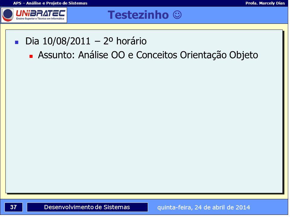 quinta-feira, 24 de abril de 2014 37 APS – Análise e Projeto de Sistemas Profa. Marcely Dias Desenvolvimento de Sistemas Testezinho Dia 10/08/2011 – 2
