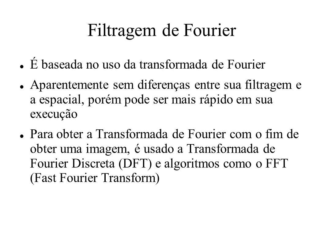 Filtragem de Fourier É baseada no uso da transformada de Fourier Aparentemente sem diferenças entre sua filtragem e a espacial, porém pode ser mais rá