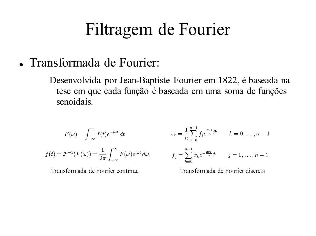Filtragem de Fourier Transformada de Fourier: Desenvolvida por Jean-Baptiste Fourier em 1822, é baseada na tese em que cada função é baseada em uma so