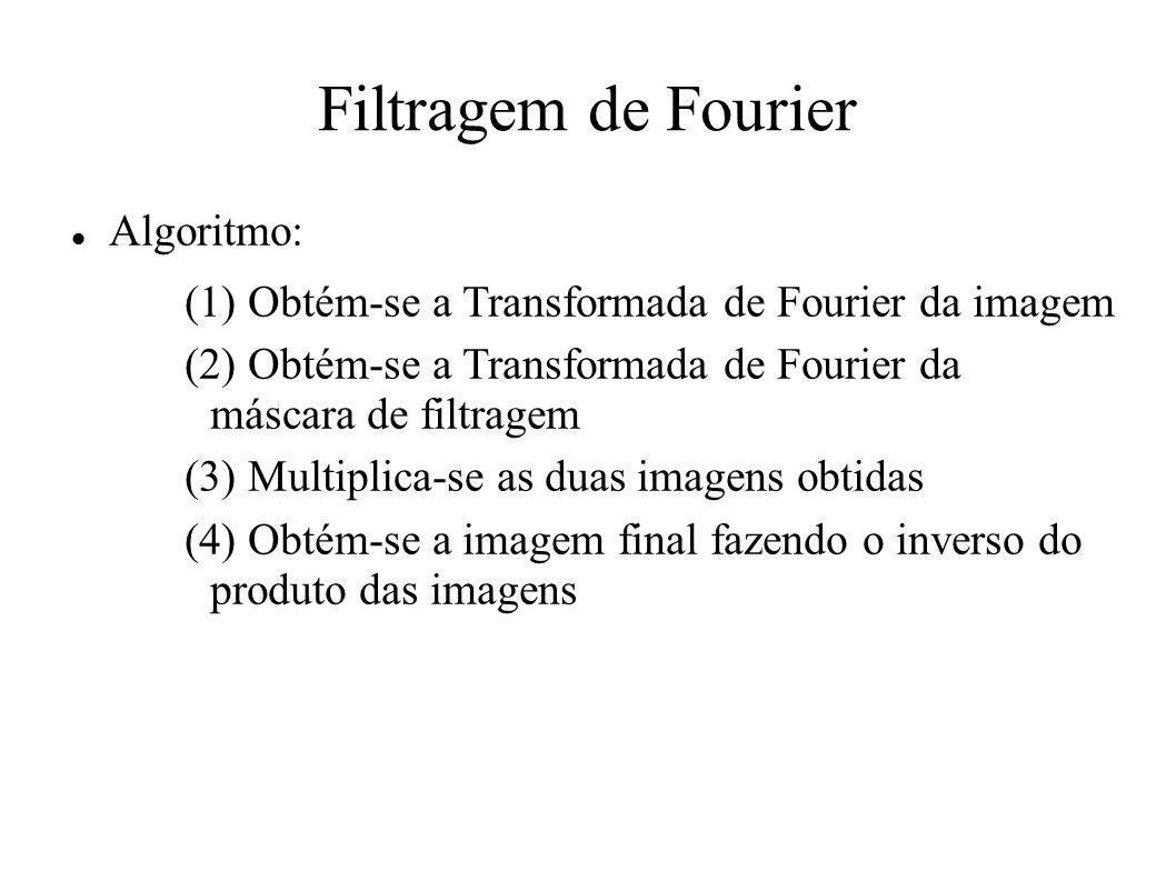 Filtragem de Fourier Algoritmo: (1) Obtém-se a Transformada de Fourier da imagem (2) Obtém-se a Transformada de Fourier da máscara de filtragem (3) Mu