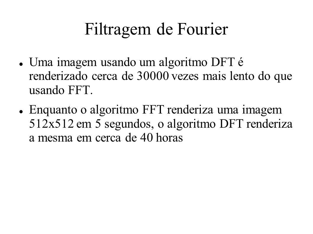 Filtragem de Fourier Uma imagem usando um algoritmo DFT é renderizado cerca de 30000 vezes mais lento do que usando FFT. Enquanto o algoritmo FFT rend