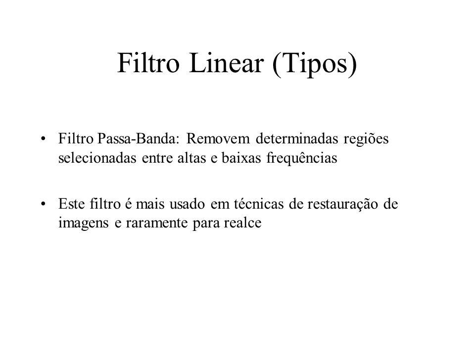 Filtro Linear (Tipos) Filtro Passa-Banda: Removem determinadas regiões selecionadas entre altas e baixas frequências Este filtro é mais usado em técnicas de restauração de imagens e raramente para realce