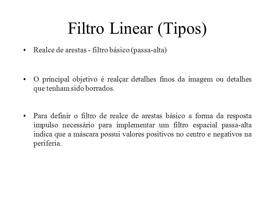 Filtro Linear (Tipos) Realce de arestas - filtro básico (passa-alta) O principal objetivo é realçar detalhes finos da imagem ou detalhes que tenham sido borrados.