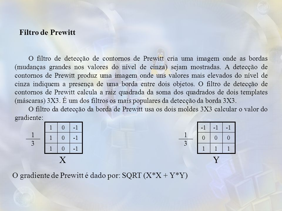 Filtro de Prewitt O filtro de detecção de contornos de Prewitt cria uma imagem onde as bordas (mudanças grandes nos valores do nível de cinza) sejam mostradas.