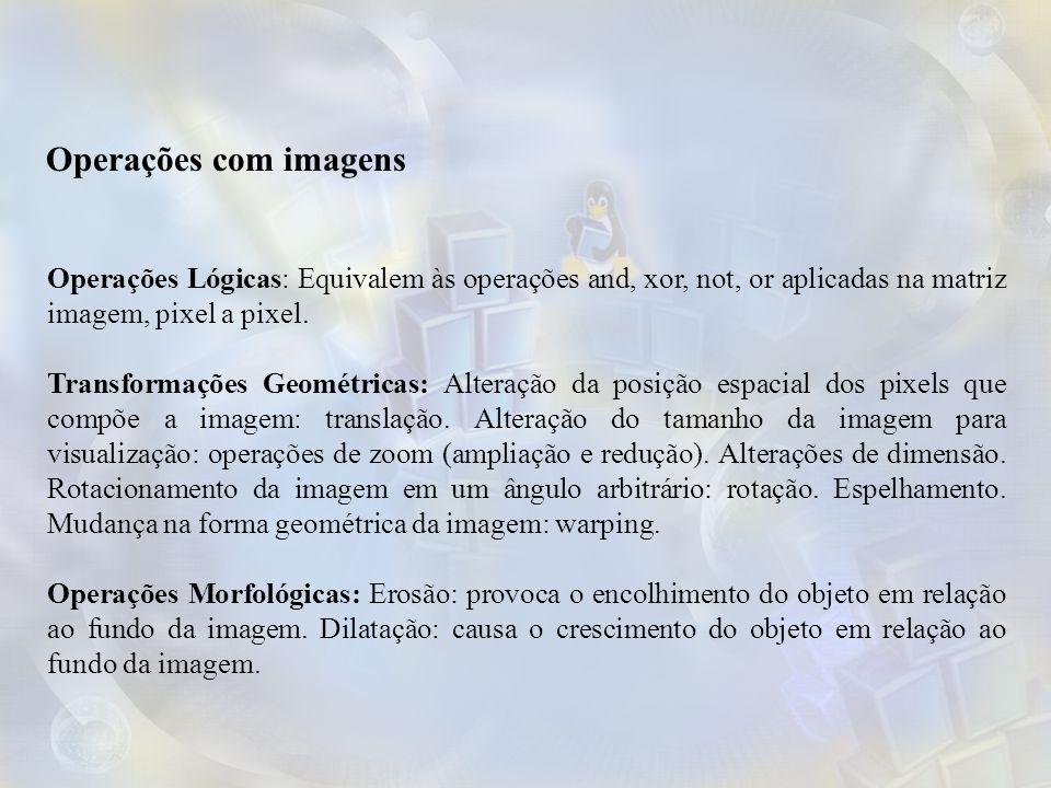 Operações Lógicas: Equivalem às operações and, xor, not, or aplicadas na matriz imagem, pixel a pixel. Transformações Geométricas: Alteração da posiçã