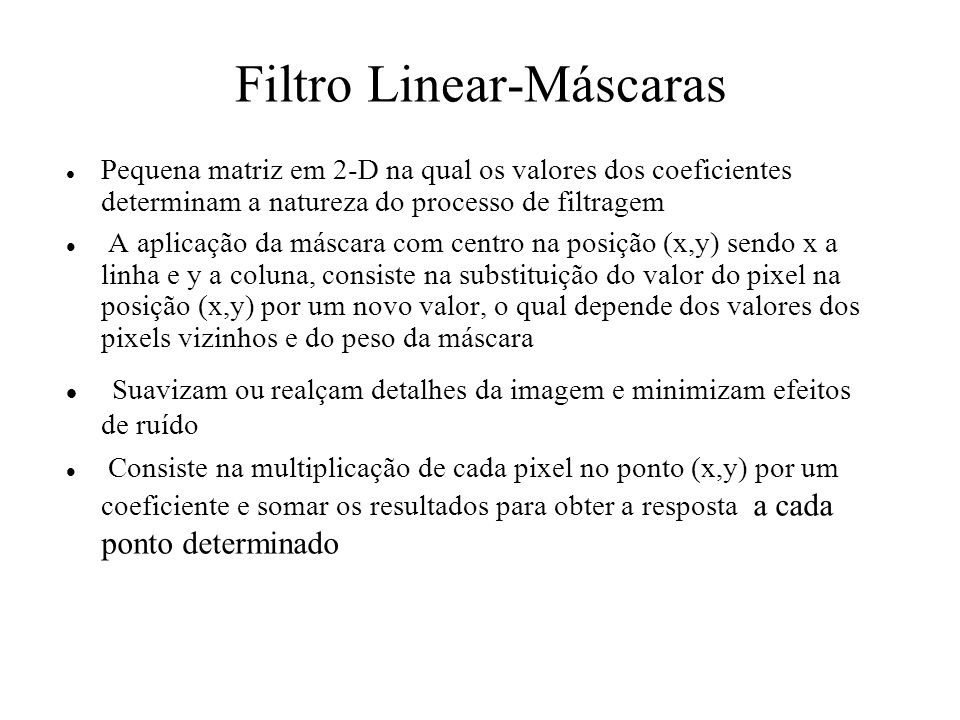Filtro Linear-Máscaras Pequena matriz em 2-D na qual os valores dos coeficientes determinam a natureza do processo de filtragem A aplicação da máscara