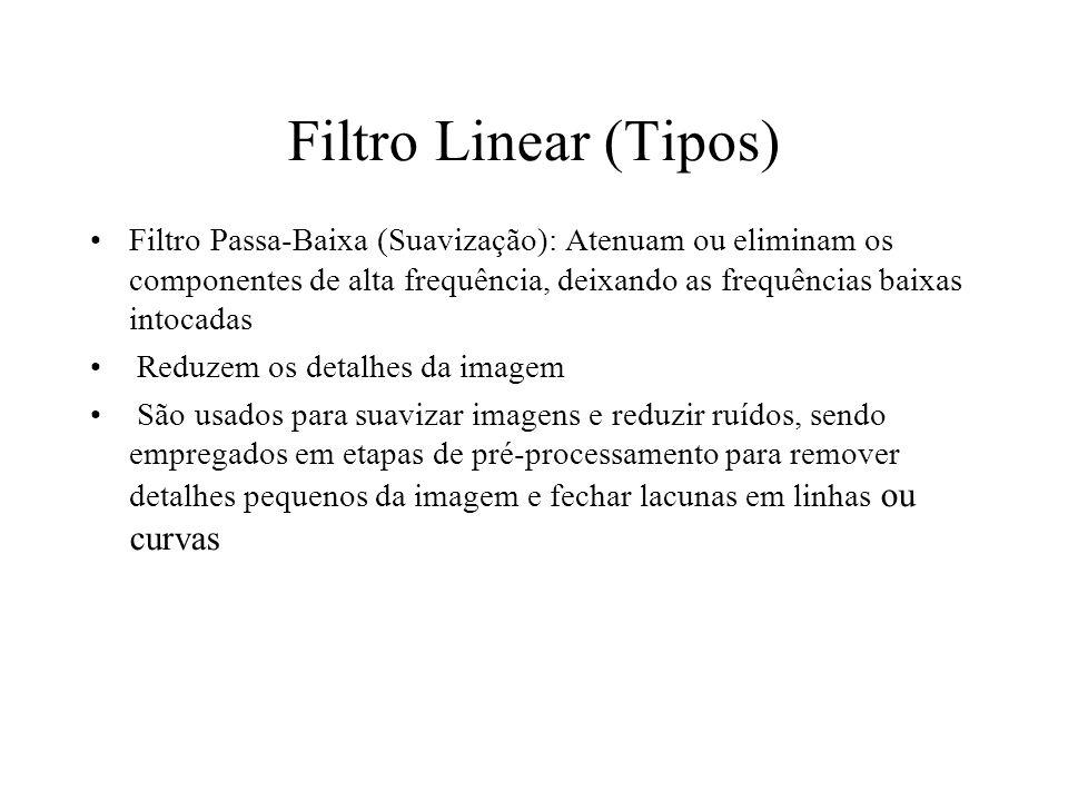 Filtro Linear (Tipos) Filtro Passa-Baixa (Suavização): Atenuam ou eliminam os componentes de alta frequência, deixando as frequências baixas intocadas