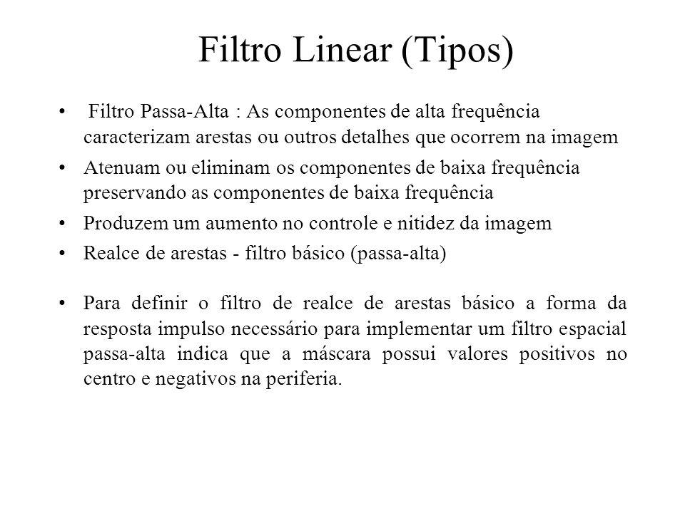 Filtro Linear (Tipos) Filtro Passa-Alta : As componentes de alta frequência caracterizam arestas ou outros detalhes que ocorrem na imagem Atenuam ou e