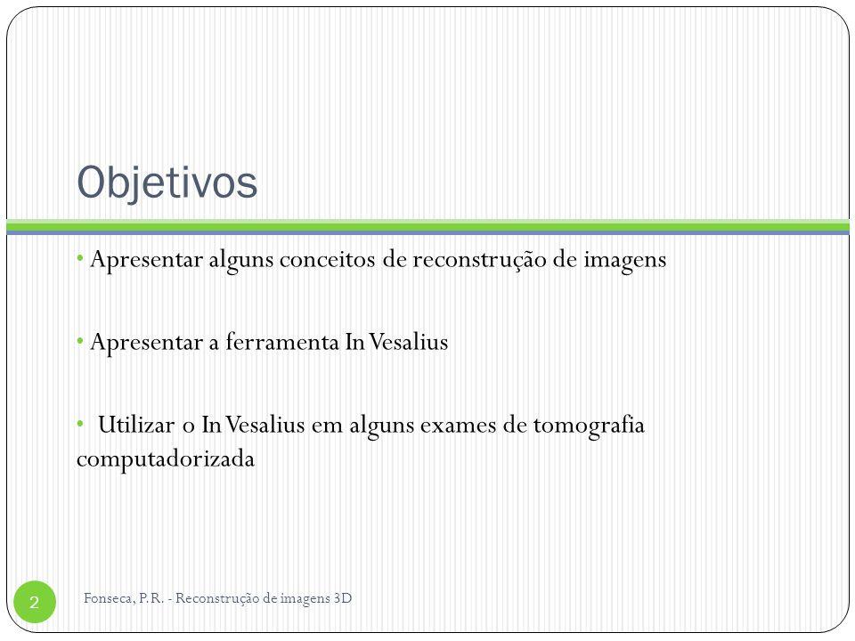 Objetivos Apresentar alguns conceitos de reconstrução de imagens Apresentar a ferramenta In Vesalius Utilizar o In Vesalius em alguns exames de tomografia computadorizada 2 Fonseca, P.R.