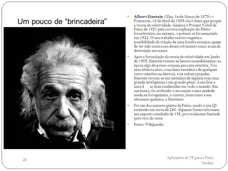 Aplicações da TF para a Física Médica 26 Albert Einstein (Ulm, 14 de Março de 1879 Princeton, 18 de Abril de 1955) foi o físico que propôs a teoria da relatividade.
