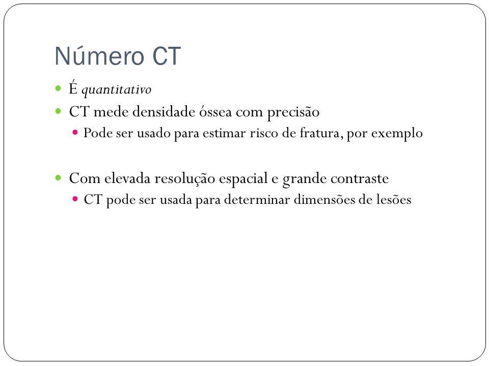 Número CT É quantitativo CT mede densidade óssea com precisão Pode ser usado para estimar risco de fratura, por exemplo Com elevada resolução espacial e grande contraste CT pode ser usada para determinar dimensões de lesões