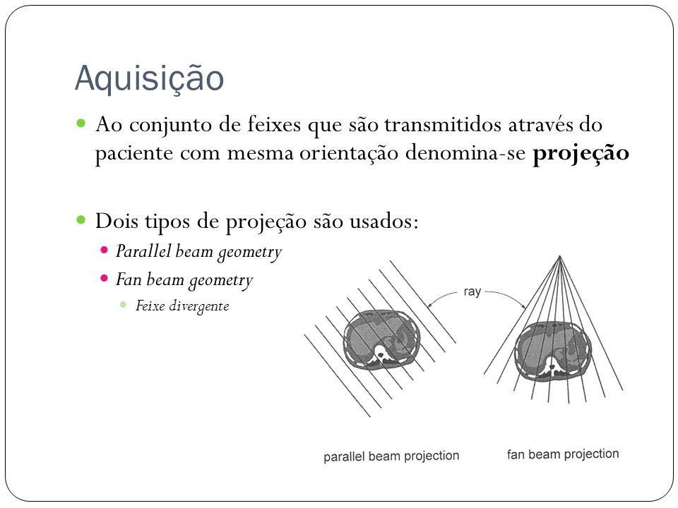 Aquisição Ao conjunto de feixes que são transmitidos através do paciente com mesma orientação denomina-se projeção Dois tipos de projeção são usados: Parallel beam geometry Fan beam geometry Feixe divergente