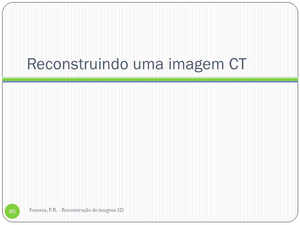 Reconstruindo uma imagem CT Fonseca, P.R. - Reconstrução de imagens 3D 46