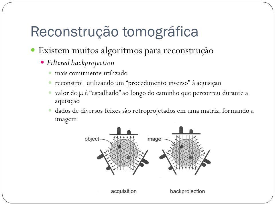 Reconstrução tomográfica Existem muitos algoritmos para reconstrução Filtered backprojection mais comumente utilizado reconstroi utilizando um procedimento inverso à aquisição valor de é espalhado ao longo do caminho que percorreu durante a aquisição dados de diversos feixes são retroprojetados em uma matriz, formando a imagem
