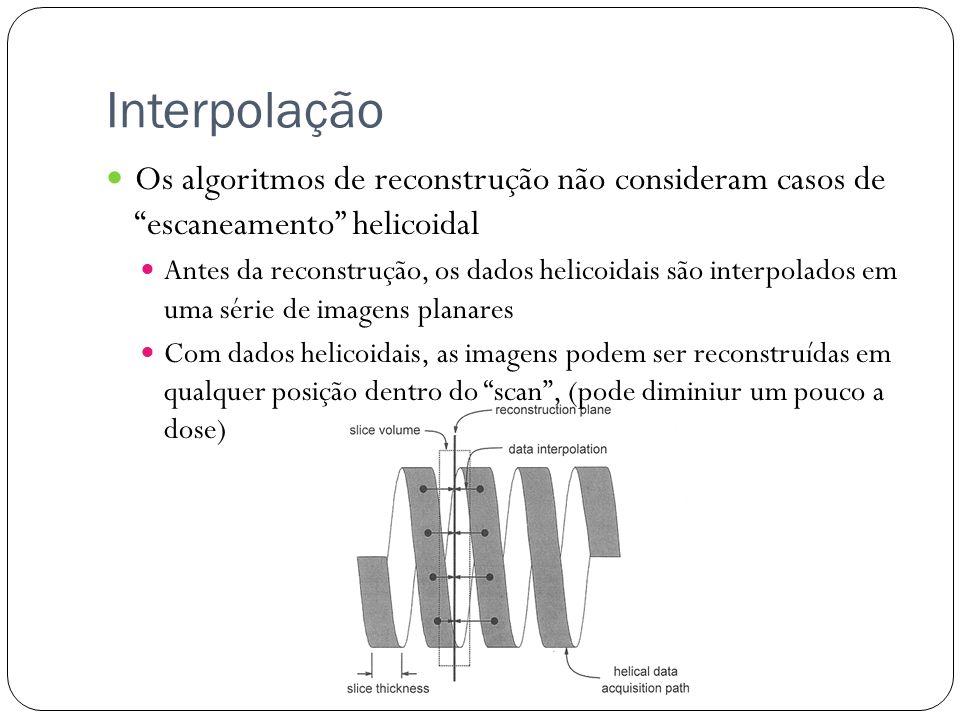 Interpolação Os algoritmos de reconstrução não consideram casos de escaneamento helicoidal Antes da reconstrução, os dados helicoidais são interpolados em uma série de imagens planares Com dados helicoidais, as imagens podem ser reconstruídas em qualquer posição dentro do scan, (pode diminiur um pouco a dose)