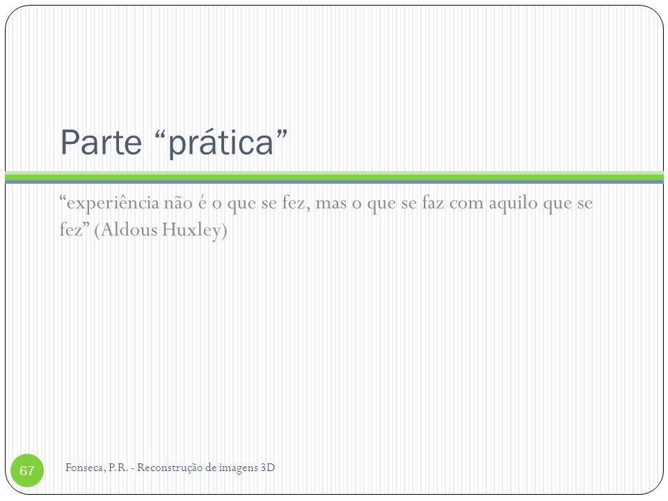 Parte prática experiência não é o que se fez, mas o que se faz com aquilo que se fez (Aldous Huxley) 67 Fonseca, P.R. - Reconstrução de imagens 3D