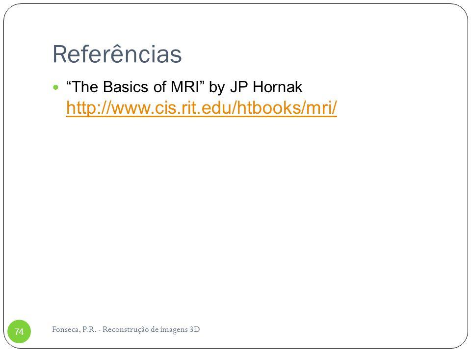 Referências Fonseca, P.R. - Reconstrução de imagens 3D 74 The Basics of MRI by JP Hornak http://www.cis.rit.edu/htbooks/mri/ http://www.cis.rit.edu/ht
