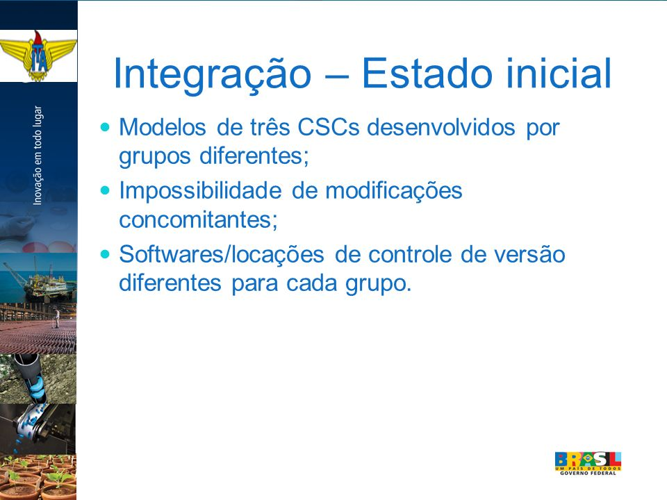 Integração – Estado inicial Modelos de três CSCs desenvolvidos por grupos diferentes; Impossibilidade de modificações concomitantes; Softwares/locações de controle de versão diferentes para cada grupo.