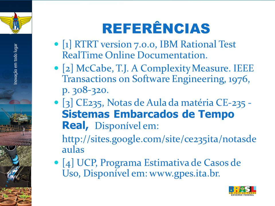 REFERÊNCIAS [1] RTRT version 7.0.0, IBM Rational Test RealTime Online Documentation. [2] McCabe, T.J. A Complexity Measure. IEEE Transactions on Softw
